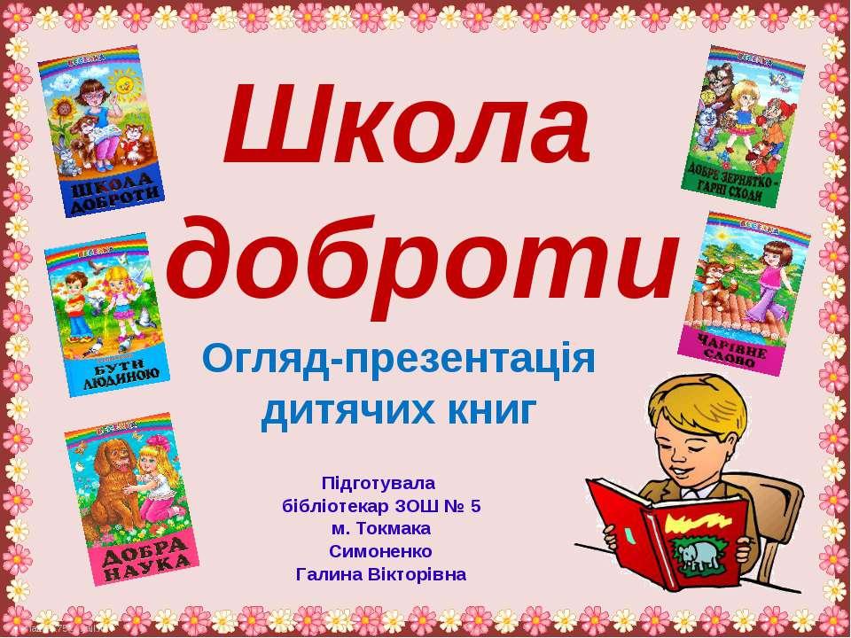 Школа доброти Огляд-презентація дитячих книг Підготувала бібліотекар ЗОШ № 5 ...