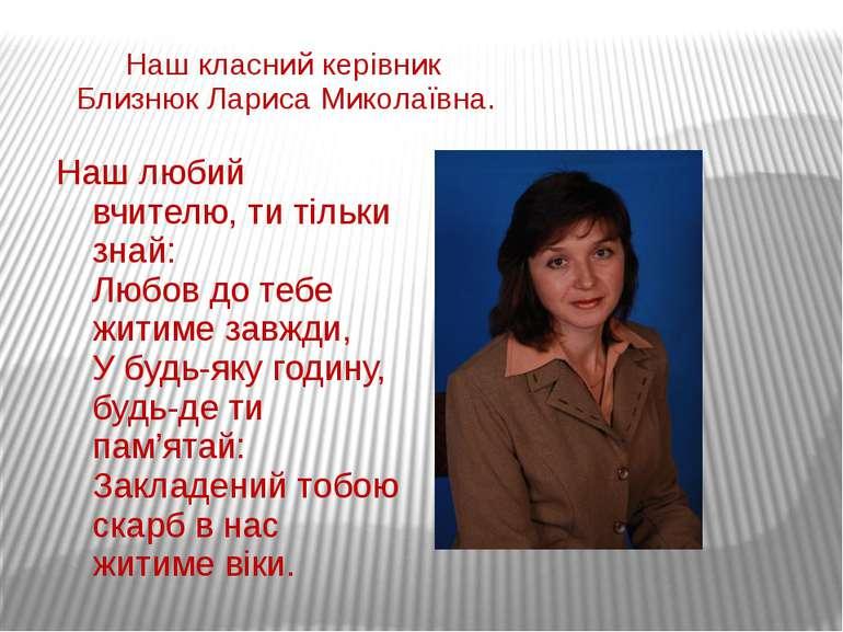 Наш класний керівник Близнюк Лариса Миколаївна. Наш любий вчителю, ти тільки ...