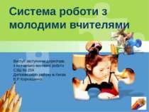 Система роботи з молодими вчителями Виступ заступника директора з навчально-в...