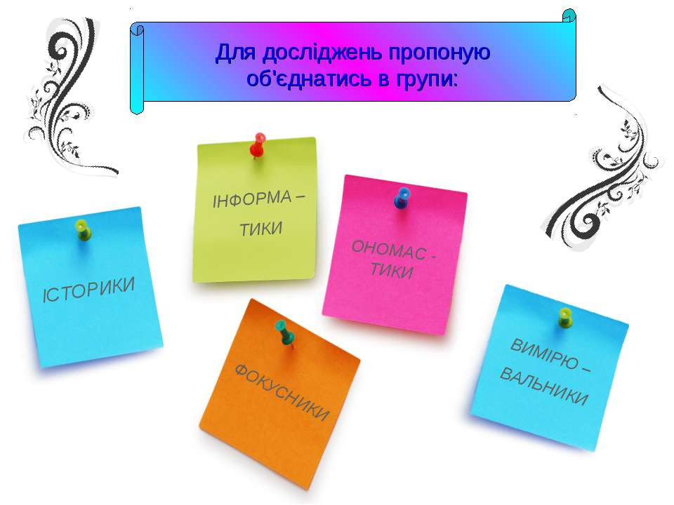 Для досліджень пропоную об'єднатись в групи: ІСТОРИКИ ІНФОРМА – ТИКИ ФОКУСНИК...