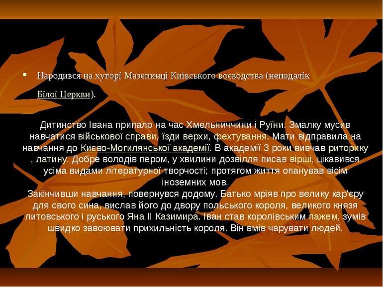 Народився на хуторіМазепинціКиївського воєводства(неподалікБілої Церкви)....