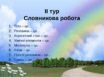 ІІ тур Словникова робота Тіло – це… Речовина – це… Агрегатний стан – це… Хімі...