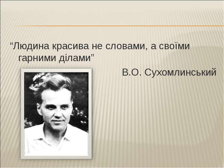 """Людина красива не словами, а своїми гарними ділами"" В.О. Сухомлинський"