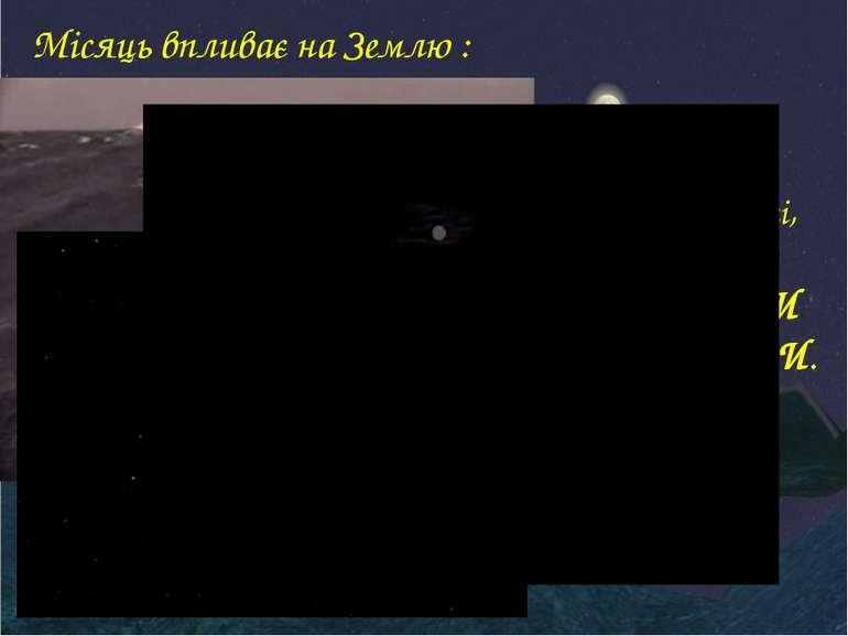 Місяць впливає на Землю : уповільнює її обертання навколо своєї осі, зумовлює...