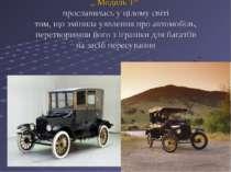 """"""" Модель Т"""" прославилась у цілому світі тим, що змінила уявлення про автомобі..."""