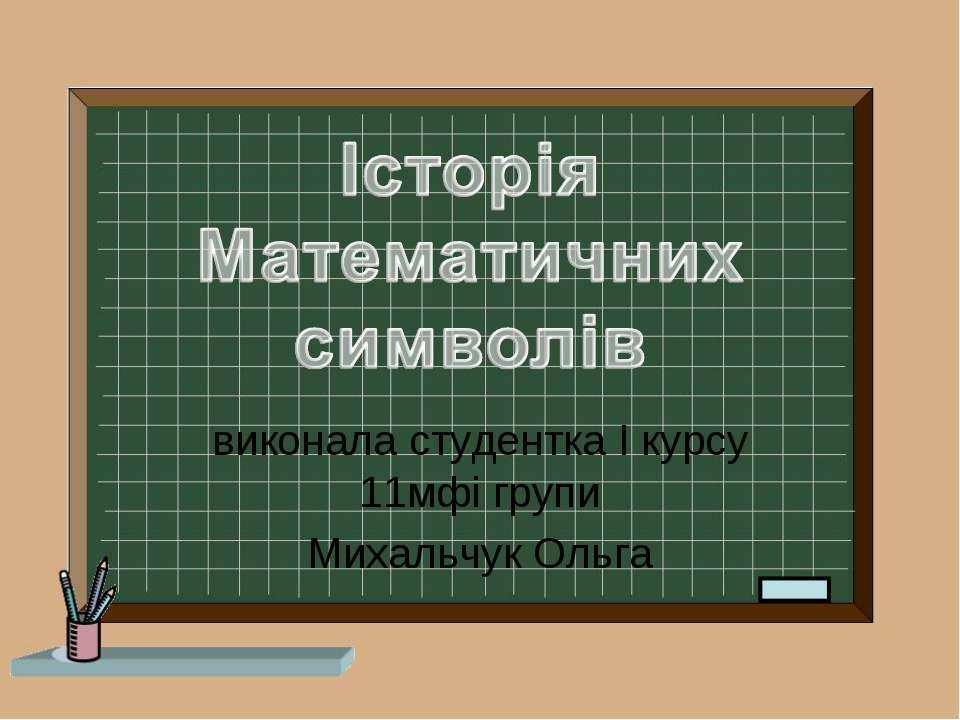 виконала студентка І курсу 11мфі групи Михальчук Ольга
