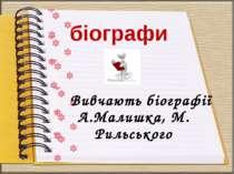 Вивчають біографії А.Малишка, М. Рильського біографи