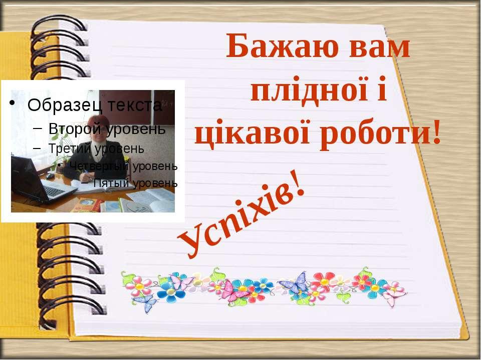 Бажаю вам плідної і цікавої роботи! Успіхів!