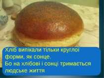Хліб випікали тільки круглої форми, як сонце. Бо на хлібові і сонці тримаєтьс...
