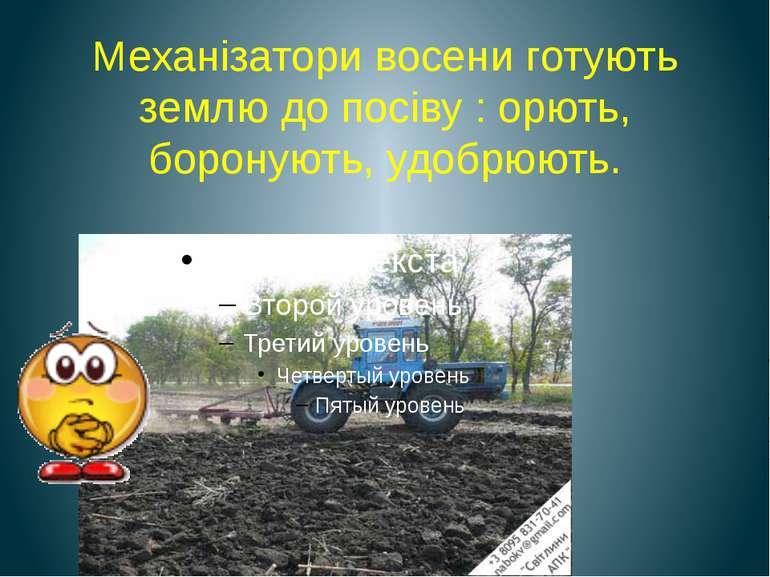 Механізатори восени готують землю до посіву : орють, боронують, удобрюють.