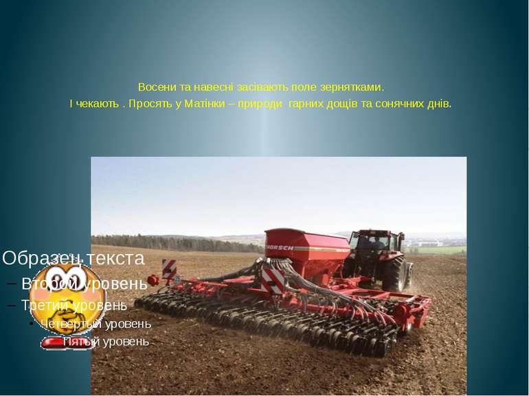 Восени та навесні засівають поле зернятками. І чекають . Просять у Матінки – ...