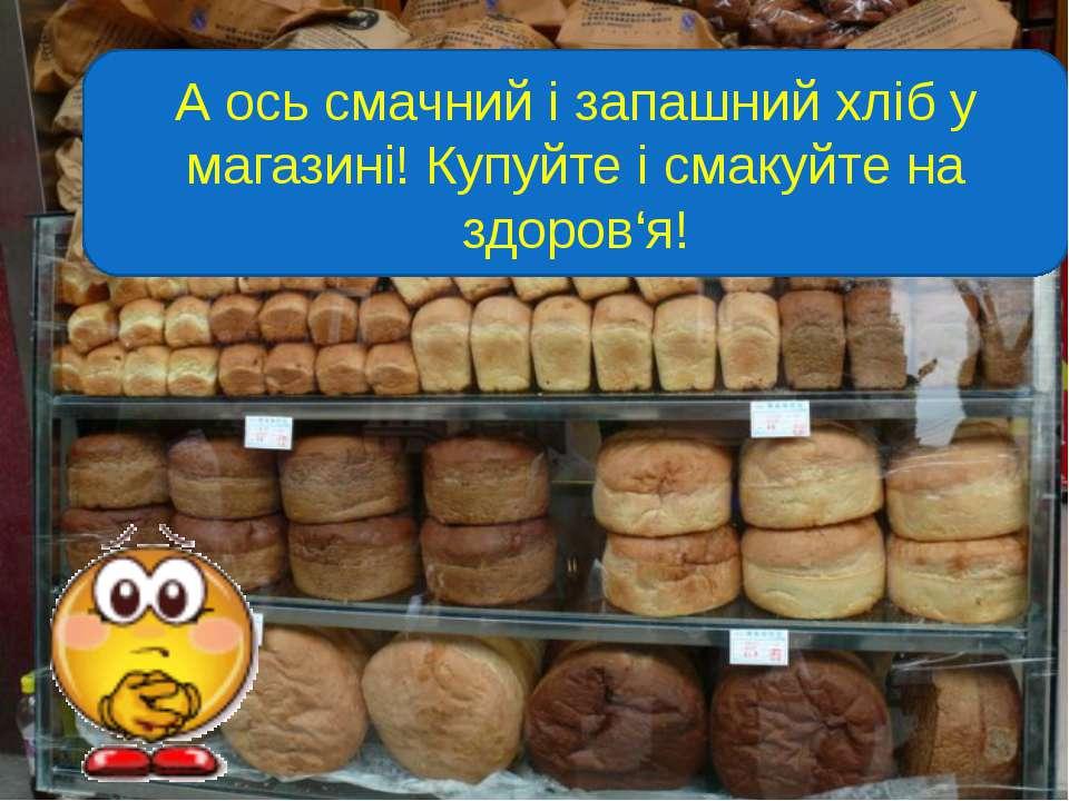 А ось смачний і запашний хліб у магазині! Купуйте і смакуйте на здоров'я!