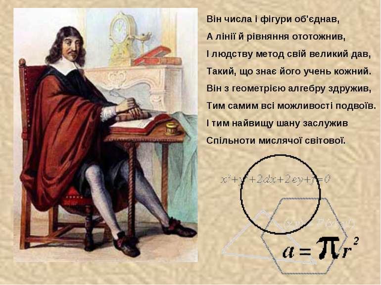 Він числа і фігури об'єднав, А лінії й рівняння ототожнив, І людству метод св...