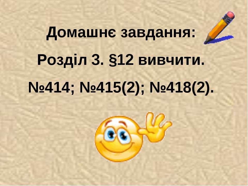 Домашнє завдання: Розділ 3. §12 вивчити. №414; №415(2); №418(2).