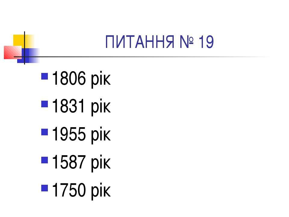 ПИТАННЯ № 19 1806 рік 1831 рік 1955 рік 1587 рік 1750 рік