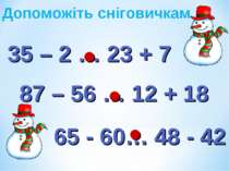 35 – 2 … 23 + 7 87 – 56 … 12 + 18 65 - 60… 48 - 42 ˃ ˃ ˃ Допоможіть сніговичкам