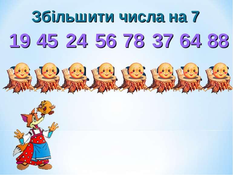 Збільшити числа на 7 19 45 24 56 78 37 64 88 26 52 31 81 85 44 71 95