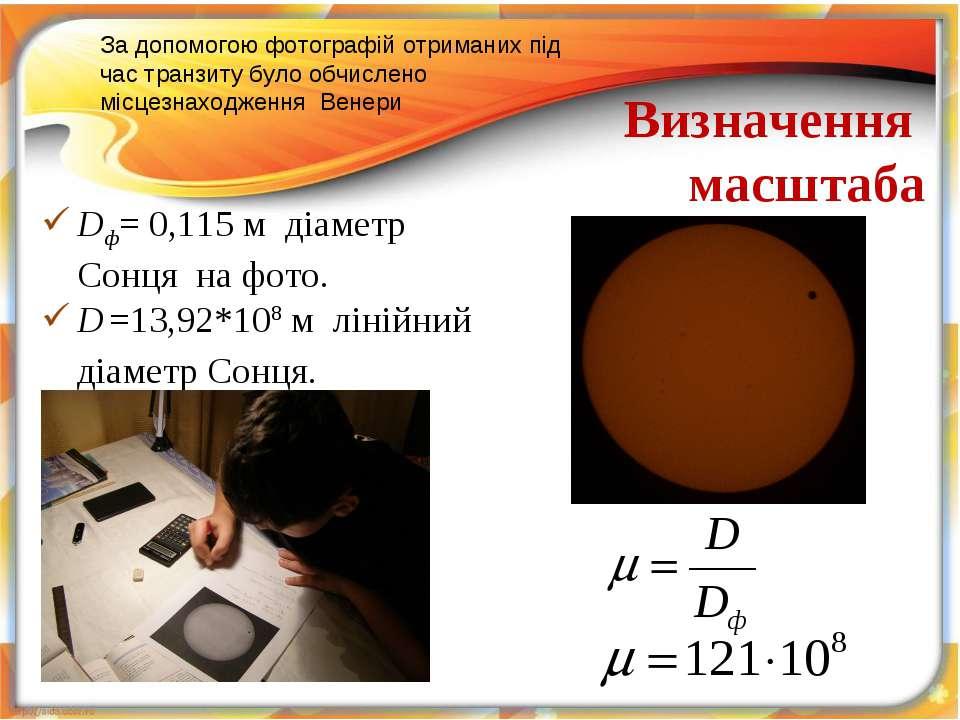 Визначення масштаба Dф= 0,115 м діаметр Сонця на фото. D =13,92*108 м лінійни...