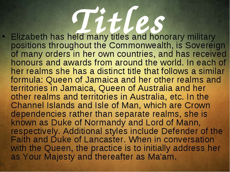 Titles Elizabeth has held many titles and honorary military positions through...