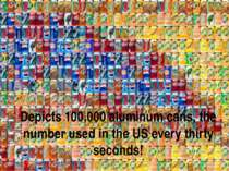 Depicts 100,000 aluminum cans, the number used in the US every thirty seconds!