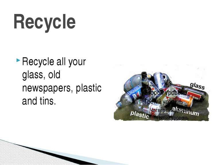 Recycle Recycle all your glass, old newspapers, plastic and tins.