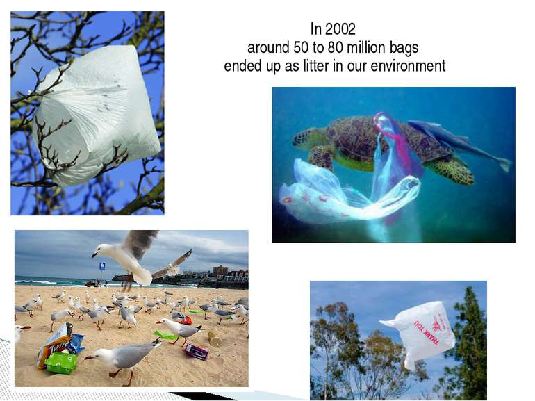 In 2002 around 50 to 80 million bags ended up as litter in our environment