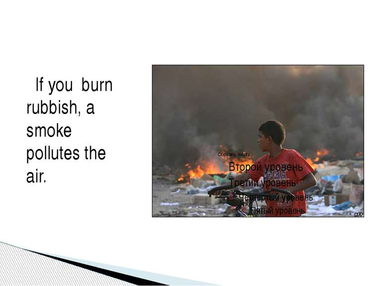 If you burn rubbish, a smoke pollutes the air.