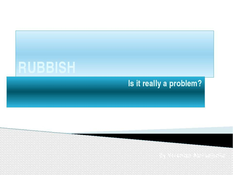 RUBBISH Is it really a problem? By Veronika Aleksejenko