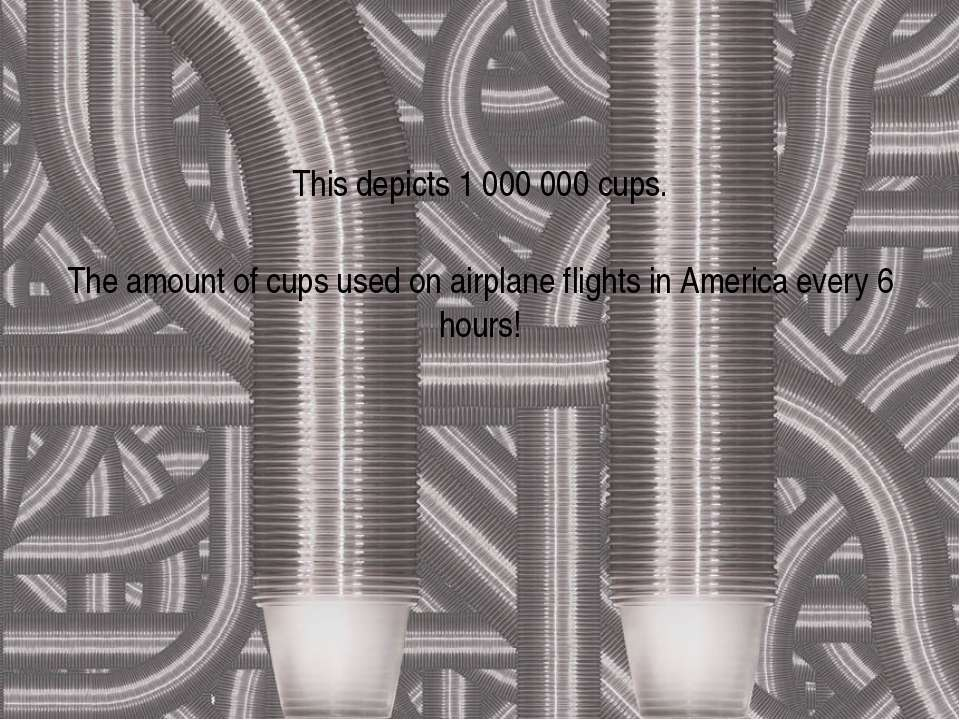 This depicts 1 000 000 cups. The amount of cups used on airplane flights in A...