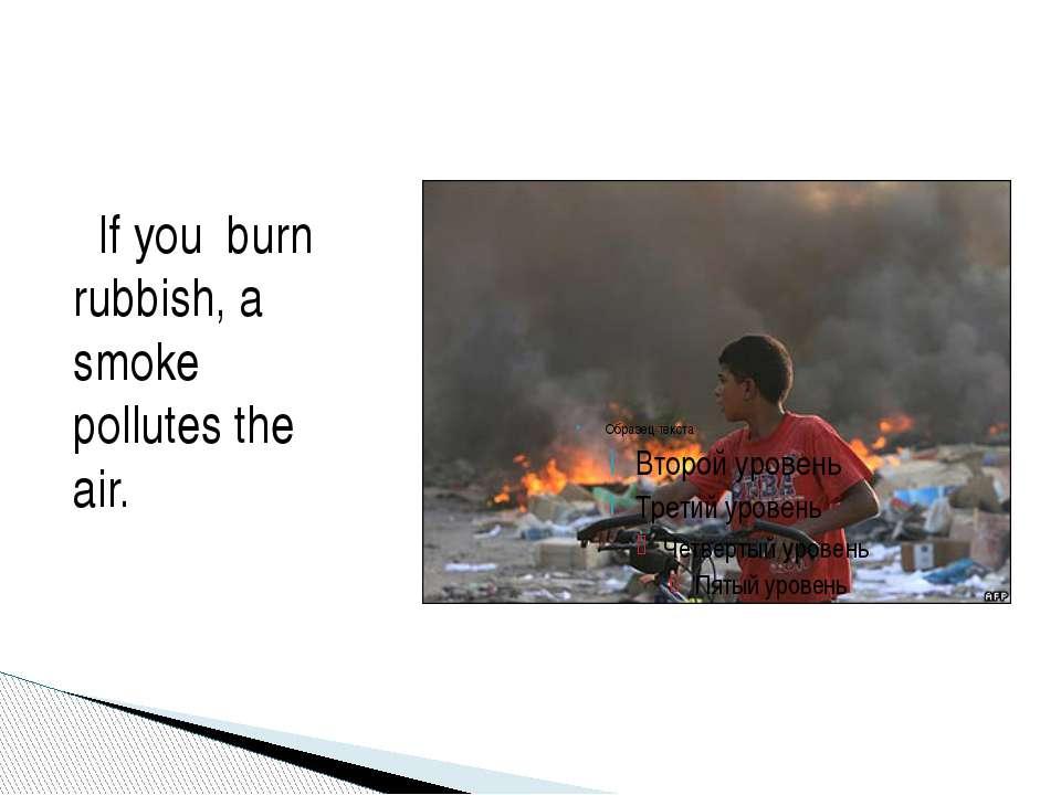 If you burn rubbish, a smoke pollutes the air.