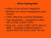 . . . More Kipling facts Editor of his school magazine Worked for many newspa...