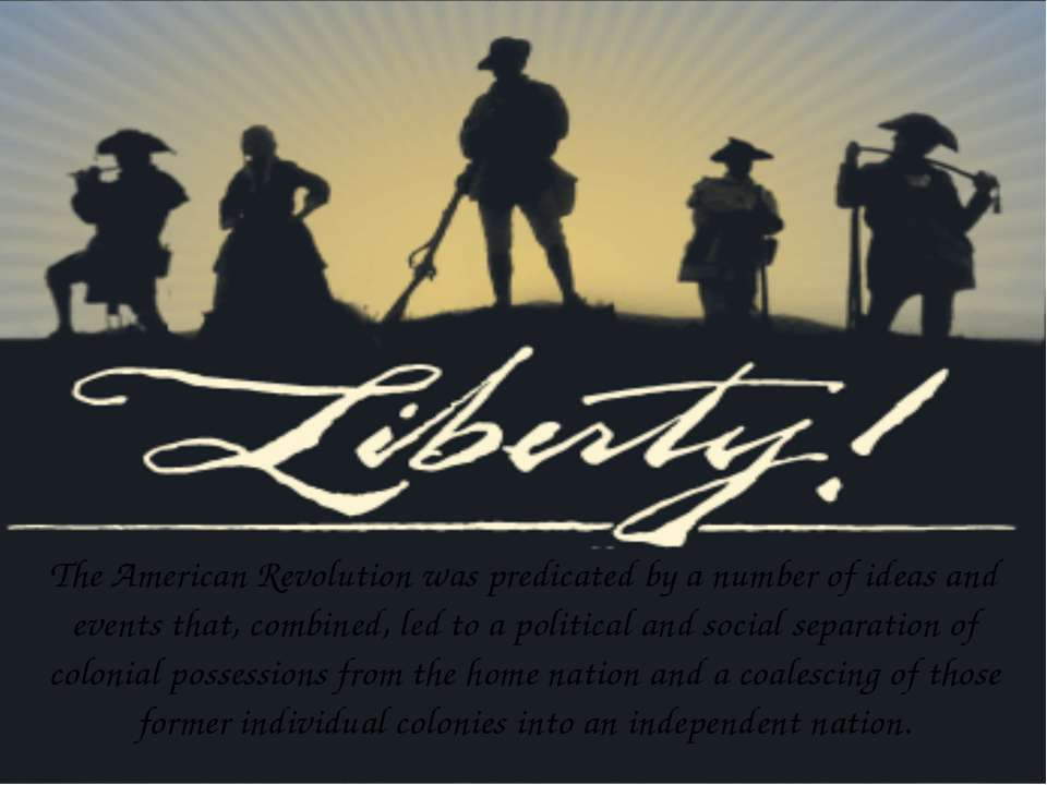 The American Revolution was predicated by a number of ideas and events that, ...