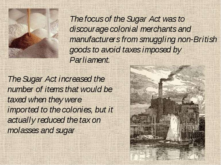 The focus of the Sugar Act was to discourage colonial merchants and manufactu...