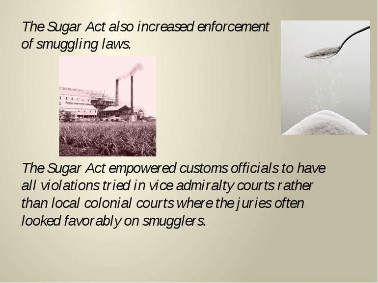 The Sugar Act also increased enforcement of smuggling laws. The Sugar Act emp...