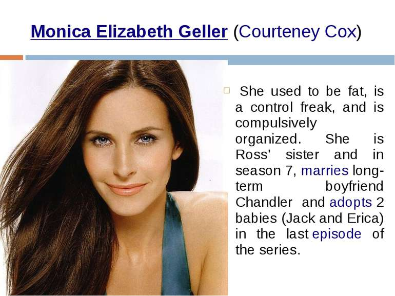 Monica Elizabeth Geller (Courteney Cox)  She used to be fat, is a control fre...