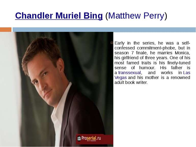 Chandler Muriel Bing (Matthew Perry) Early in the series, he was a self-confe...