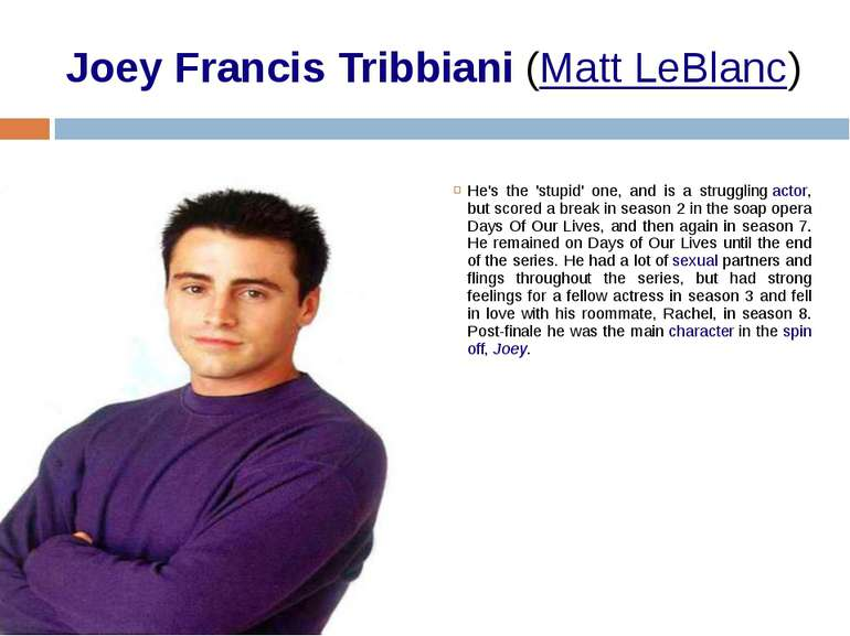 Joey Francis Tribbiani (Matt LeBlanc) He's the 'stupid' one, and is a struggl...