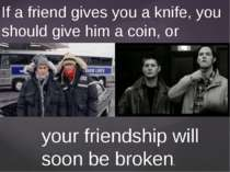 If a friend gives you a knife, you should give him a coin, or your friendship...