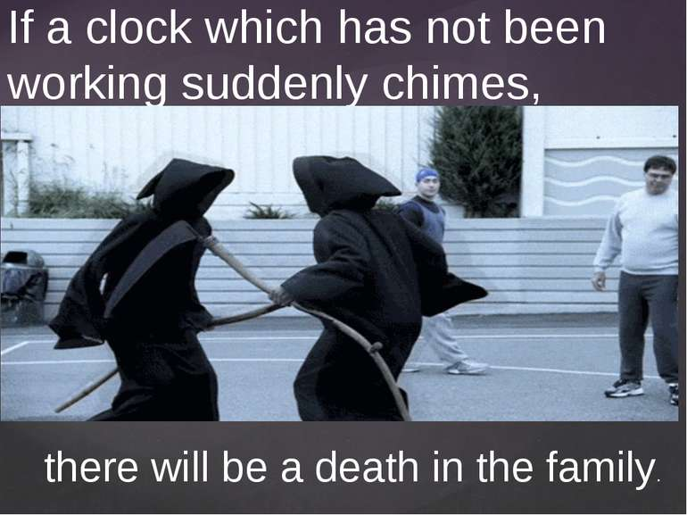 If a clock which has not been working suddenly chimes, there will be a death ...