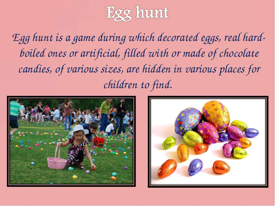 Egg hunt is a game during which decorated eggs, real hard-boiled ones or arti...