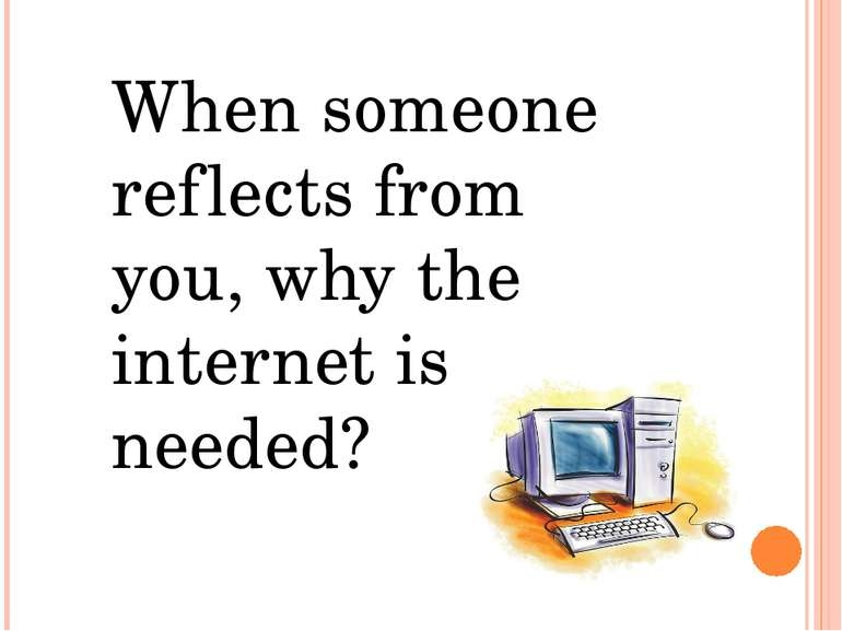 When someone reflects from you, why the internet is needed?