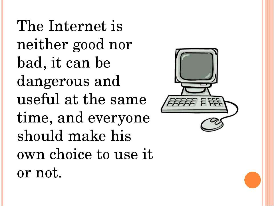 The Internet is neither good nor bad, it can be dangerous and useful at the s...