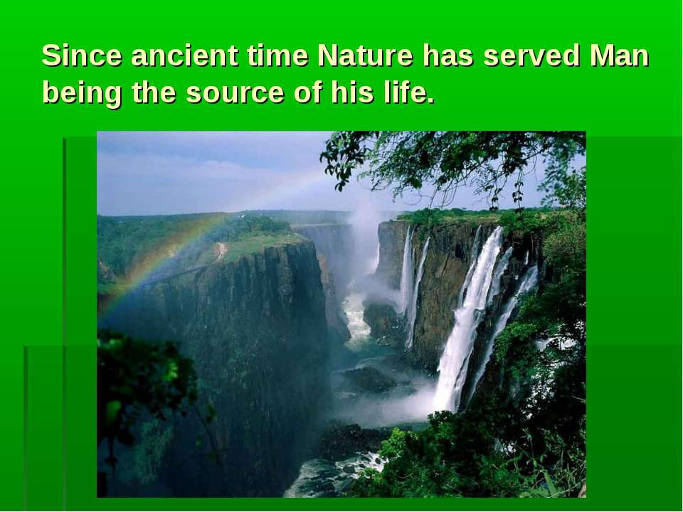 Since ancient time Nature has served Man being the source of his life.