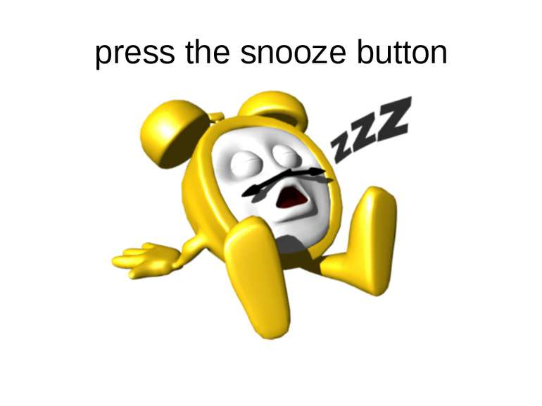 press the snooze button