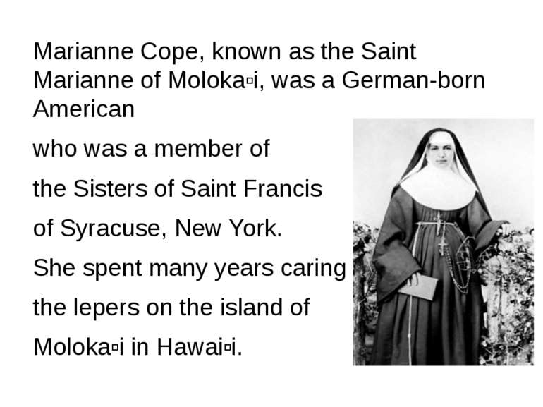Marianne Cope, known as the Saint Marianne of Molokaʻi, was a German-born Ame...