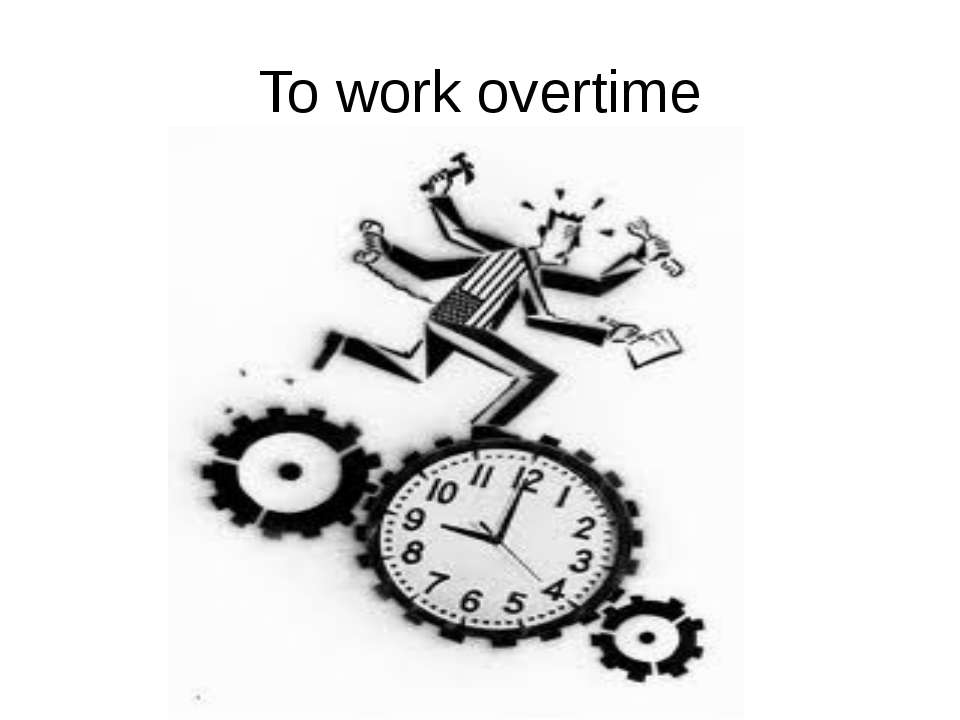 To work overtime He is OVER time