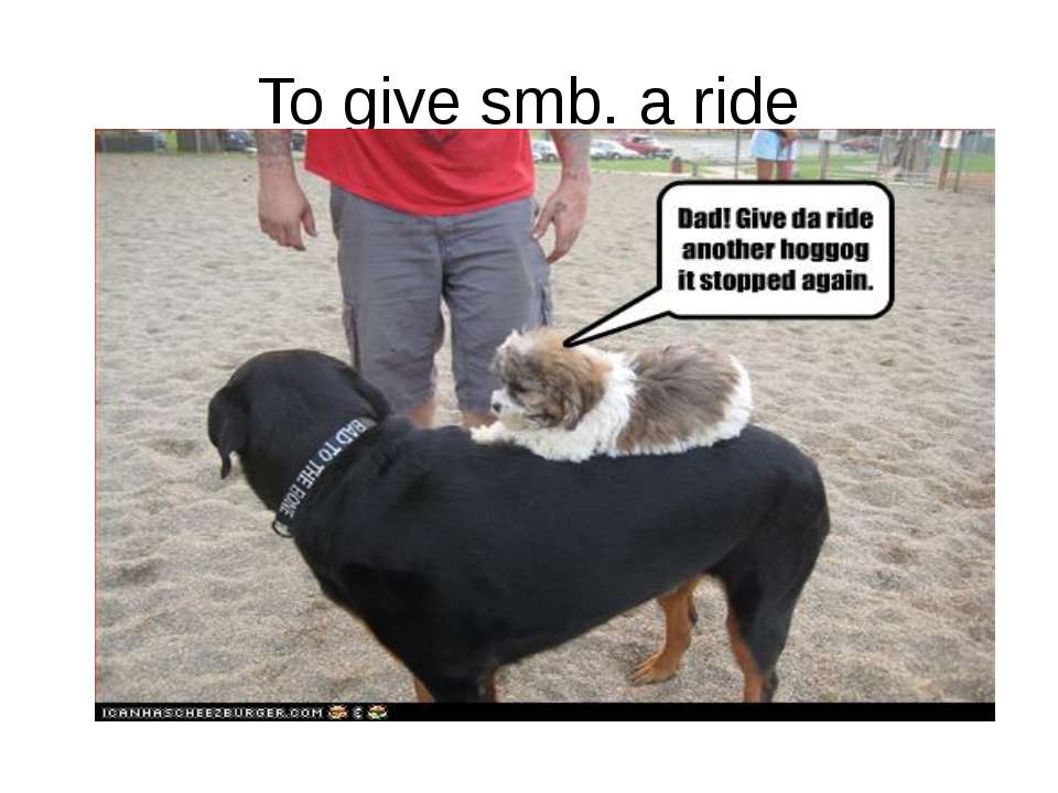 To give smb. a ride Ride = ездить верхом, подвозить