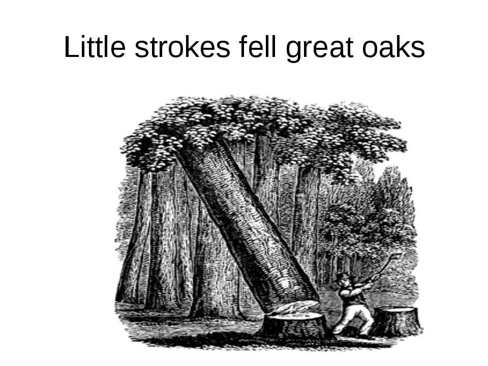 Little strokes fell great oaks