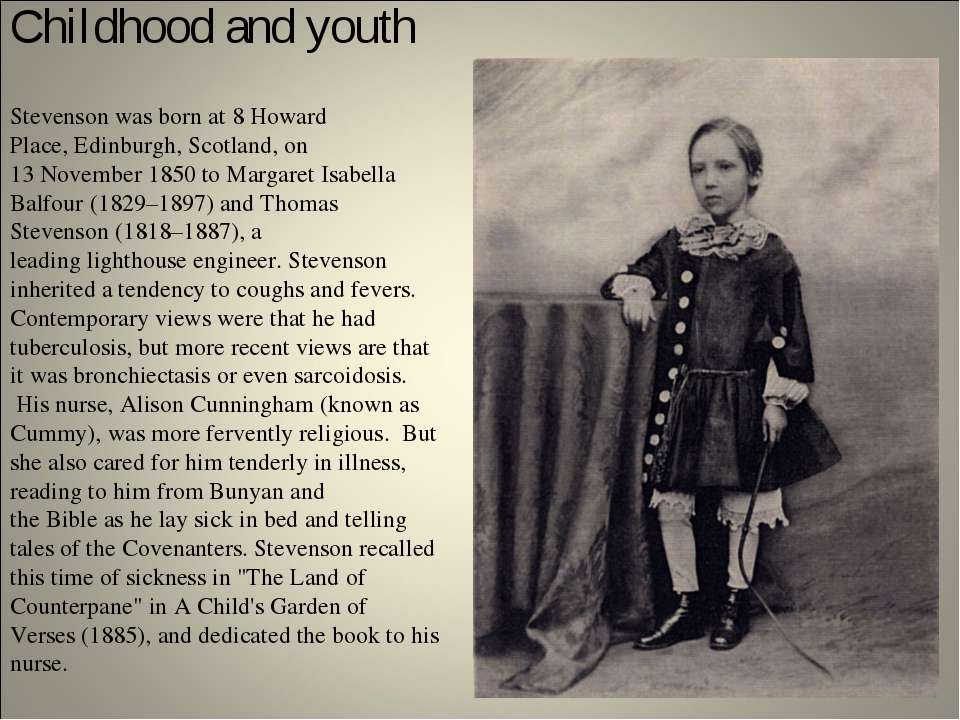 Childhood and youth Stevenson was born at 8 Howard Place, Edinburgh, Scotland...