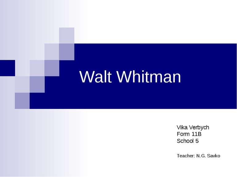 Walt Whitman Vika Verbych Form 11B School 5 Teacher: N.G. Savko